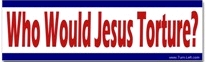 """Who would Jesus torture?"" bumper sticker"
